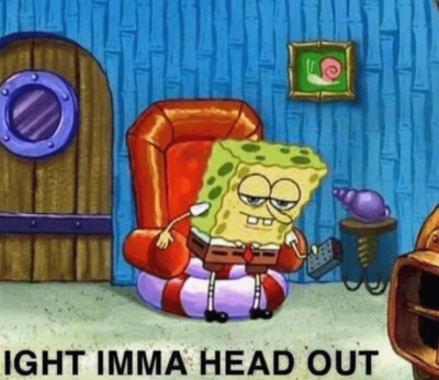 Image is of SpongeBob Squarepants looking tired and getting up from a chair holding a remote control. Caption says: ight, imma head out