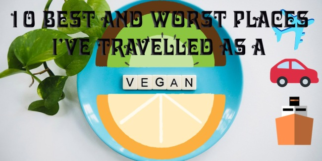 10 Best and Worst Places I've travelled as a vegan
