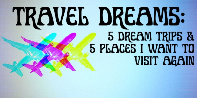 Travel Dreams 5 Places I want to visit and 5 places I want to visit again
